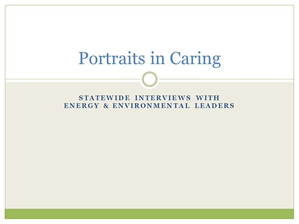 STATEWIDE INTERVIEWS WITH ENERGY & ENVIRONMENTAL LEADERS Portraits in Caring