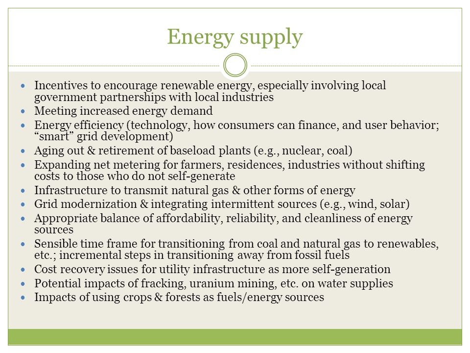 Energy supply Incentives to encourage renewable energy, especially involving local government partnerships with local industries Meeting increased energy demand Energy efficiency (technology, how consumers can finance, and user behavior; smart grid development) Aging out & retirement of baseload plants (e.g., nuclear, coal) Expanding net metering for farmers, residences, industries without shifting costs to those who do not self-generate Infrastructure to transmit natural gas & other forms of energy Grid modernization & integrating intermittent sources (e.g., wind, solar) Appropriate balance of affordability, reliability, and cleanliness of energy sources Sensible time frame for transitioning from coal and natural gas to renewables, etc.; incremental steps in transitioning away from fossil fuels Cost recovery issues for utility infrastructure as more self-generation Potential impacts of fracking, uranium mining, etc.