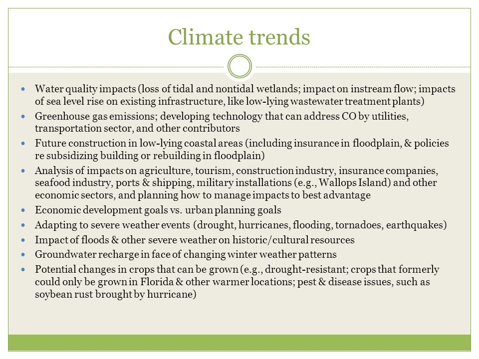 Climate trends Water quality impacts (loss of tidal and nontidal wetlands; impact on instream flow; impacts of sea level rise on existing infrastructure, like low-lying wastewater treatment plants) Greenhouse gas emissions; developing technology that can address CO by utilities, transportation sector, and other contributors Future construction in low-lying coastal areas (including insurance in floodplain, & policies re subsidizing building or rebuilding in floodplain) Analysis of impacts on agriculture, tourism, construction industry, insurance companies, seafood industry, ports & shipping, military installations (e.g., Wallops Island) and other economic sectors, and planning how to manage impacts to best advantage Economic development goals vs.