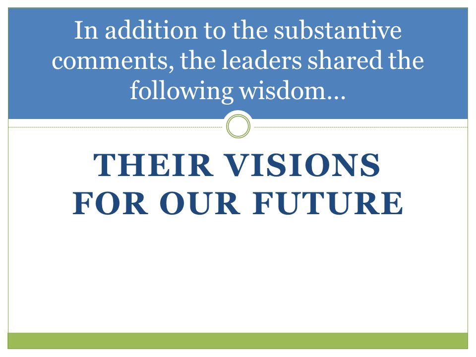 THEIR VISIONS FOR OUR FUTURE In addition to the substantive comments, the leaders shared the following wisdom…