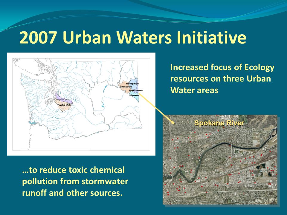 2007 Urban Waters Initiative Spokane River Increased focus of Ecology resources on three Urban Water areas …to reduce toxic chemical pollution from stormwater runoff and other sources.
