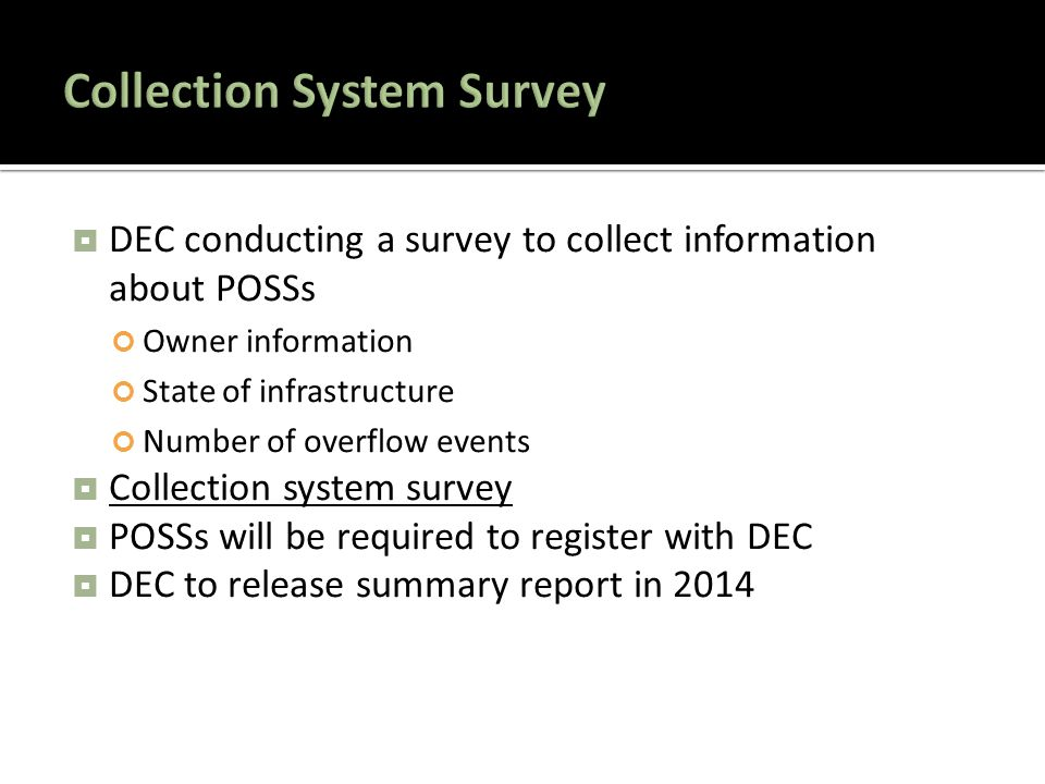  DEC conducting a survey to collect information about POSSs Owner information State of infrastructure Number of overflow events  Collection system survey Collection system survey  POSSs will be required to register with DEC  DEC to release summary report in 2014