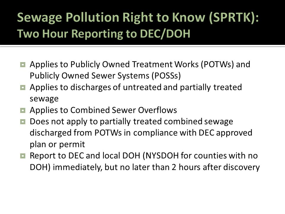  Applies to Publicly Owned Treatment Works (POTWs) and Publicly Owned Sewer Systems (POSSs)  Applies to discharges of untreated and partially treated sewage  Applies to Combined Sewer Overflows  Does not apply to partially treated combined sewage discharged from POTWs in compliance with DEC approved plan or permit  Report to DEC and local DOH (NYSDOH for counties with no DOH) immediately, but no later than 2 hours after discovery