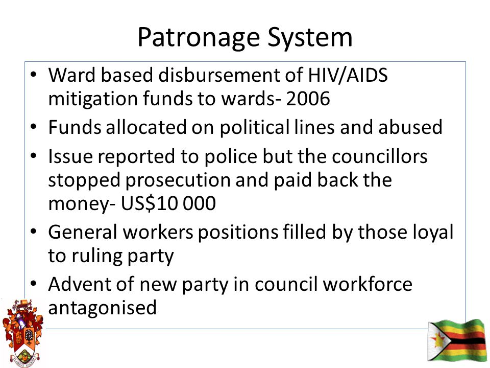 Patronage System Ward based disbursement of HIV/AIDS mitigation funds to wards- 2006 Funds allocated on political lines and abused Issue reported to police but the councillors stopped prosecution and paid back the money- US$10 000 General workers positions filled by those loyal to ruling party Advent of new party in council workforce antagonised