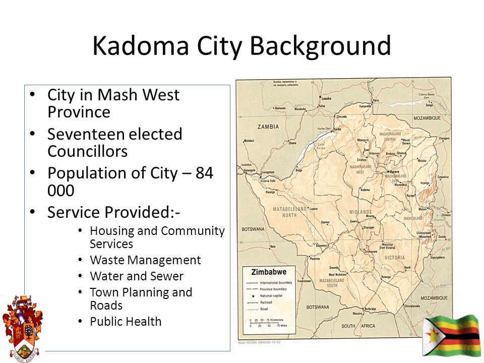 Kadoma City Background City in Mash West Province Seventeen elected Councillors Population of City – 84 000 Service Provided:- Housing and Community Services Waste Management Water and Sewer Town Planning and Roads Public Health