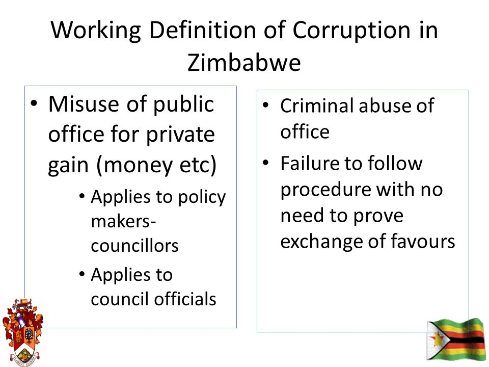 Working Definition of Corruption in Zimbabwe Misuse of public office for private gain (money etc) Applies to policy makers- councillors Applies to council officials Criminal abuse of office Failure to follow procedure with no need to prove exchange of favours