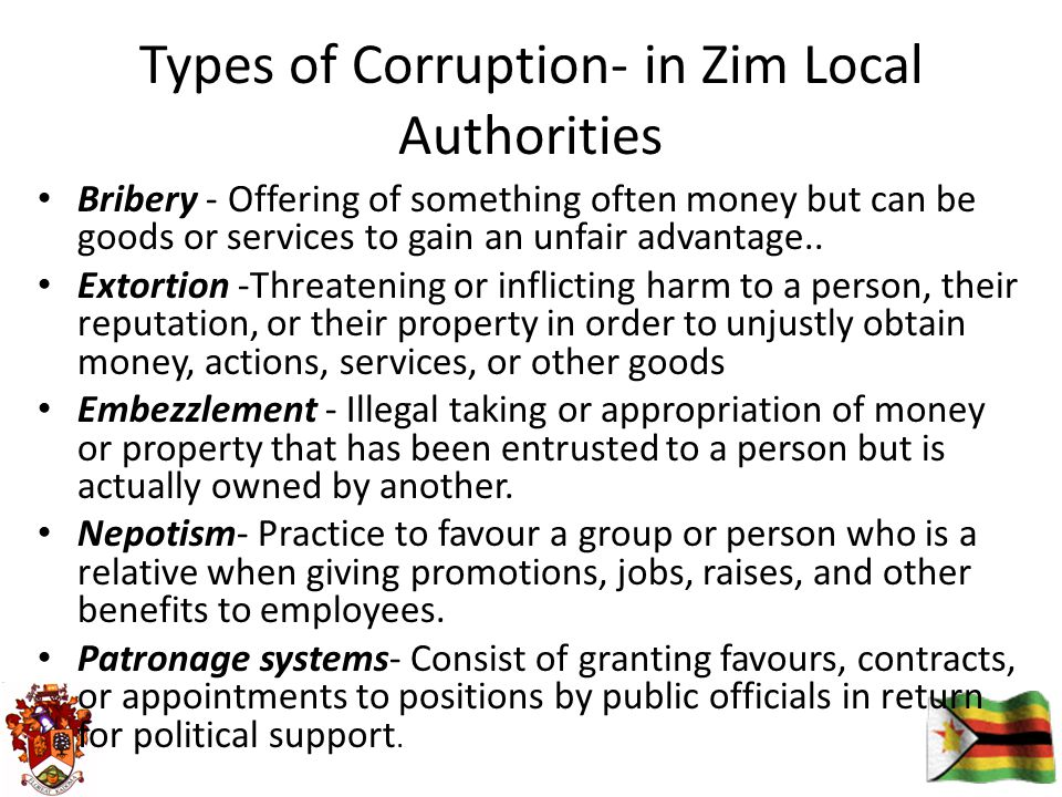 Types of Corruption- in Zim Local Authorities Bribery - Offering of something often money but can be goods or services to gain an unfair advantage..