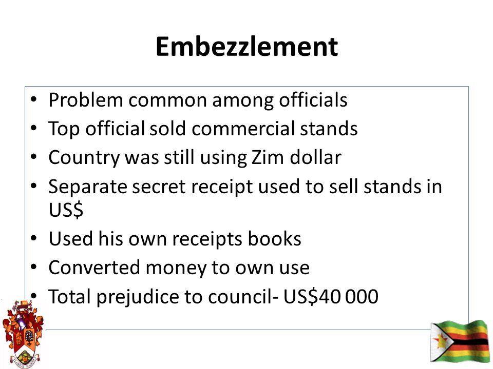 Embezzlement Problem common among officials Top official sold commercial stands Country was still using Zim dollar Separate secret receipt used to sell stands in US$ Used his own receipts books Converted money to own use Total prejudice to council- US$40 000
