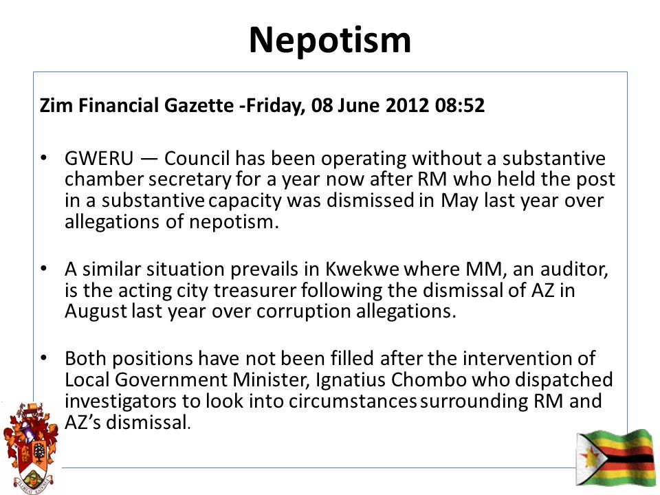 Nepotism Zim Financial Gazette -Friday, 08 June 2012 08:52 GWERU — Council has been operating without a substantive chamber secretary for a year now after RM who held the post in a substantive capacity was dismissed in May last year over allegations of nepotism.