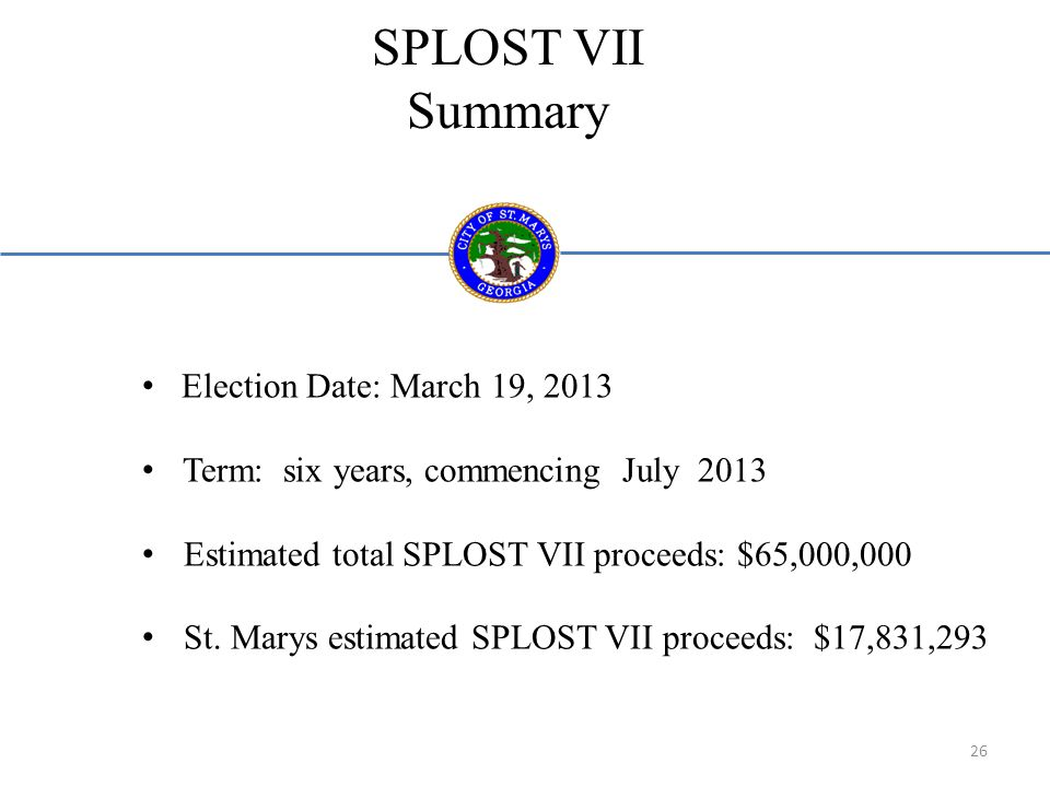 SPLOST VII Summary Election Date: March 19, 2013 Term: six years, commencing July 2013 Estimated total SPLOST VII proceeds: $65,000,000 St.