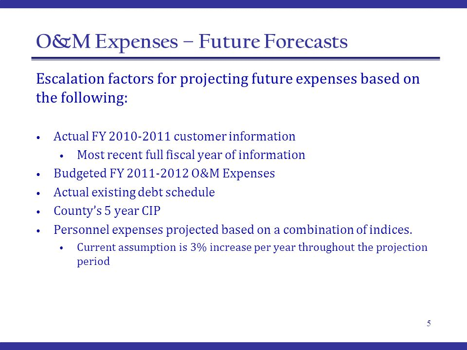 O&M Expenses – Future Forecasts Escalation factors for projecting future expenses based on the following: Actual FY 2010-2011 customer information Most recent full fiscal year of information Budgeted FY 2011-2012 O&M Expenses Actual existing debt schedule County's 5 year CIP Personnel expenses projected based on a combination of indices.