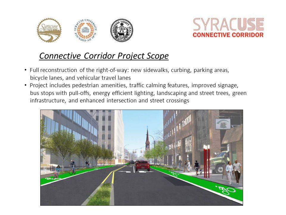 Connective Corridor Project Scope Full reconstruction of the right-of-way: new sidewalks, curbing, parking areas, bicycle lanes, and vehicular travel lanes Project includes pedestrian amenities, traffic calming features, improved signage, bus stops with pull-offs, energy efficient lighting, landscaping and street trees, green infrastructure, and enhanced intersection and street crossings