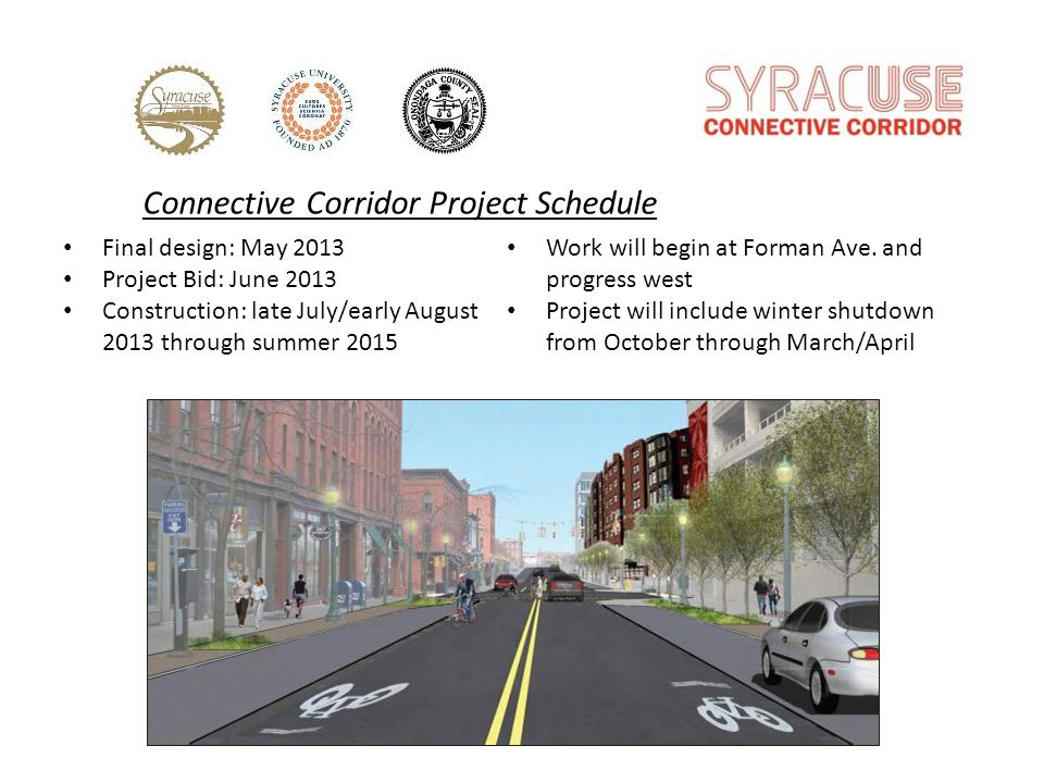 Connective Corridor Project Schedule Final design: May 2013 Project Bid: June 2013 Construction: late July/early August 2013 through summer 2015 Work will begin at Forman Ave.