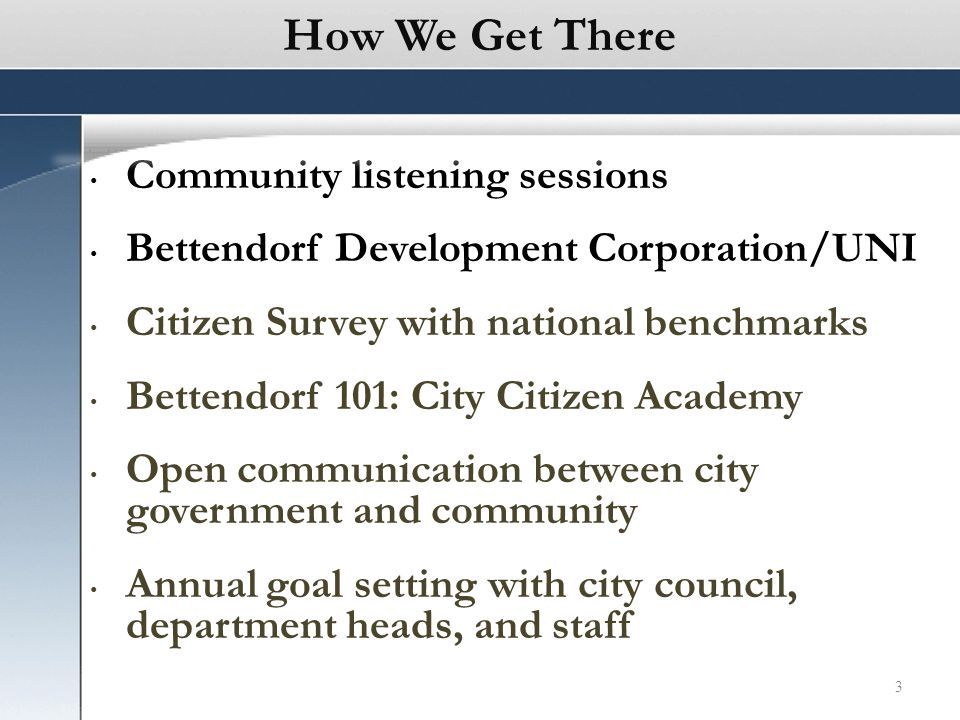3 Community listening sessions Bettendorf Development Corporation/UNI Citizen Survey with national benchmarks Bettendorf 101: City Citizen Academy Open communication between city government and community Annual goal setting with city council, department heads, and staff How We Get There