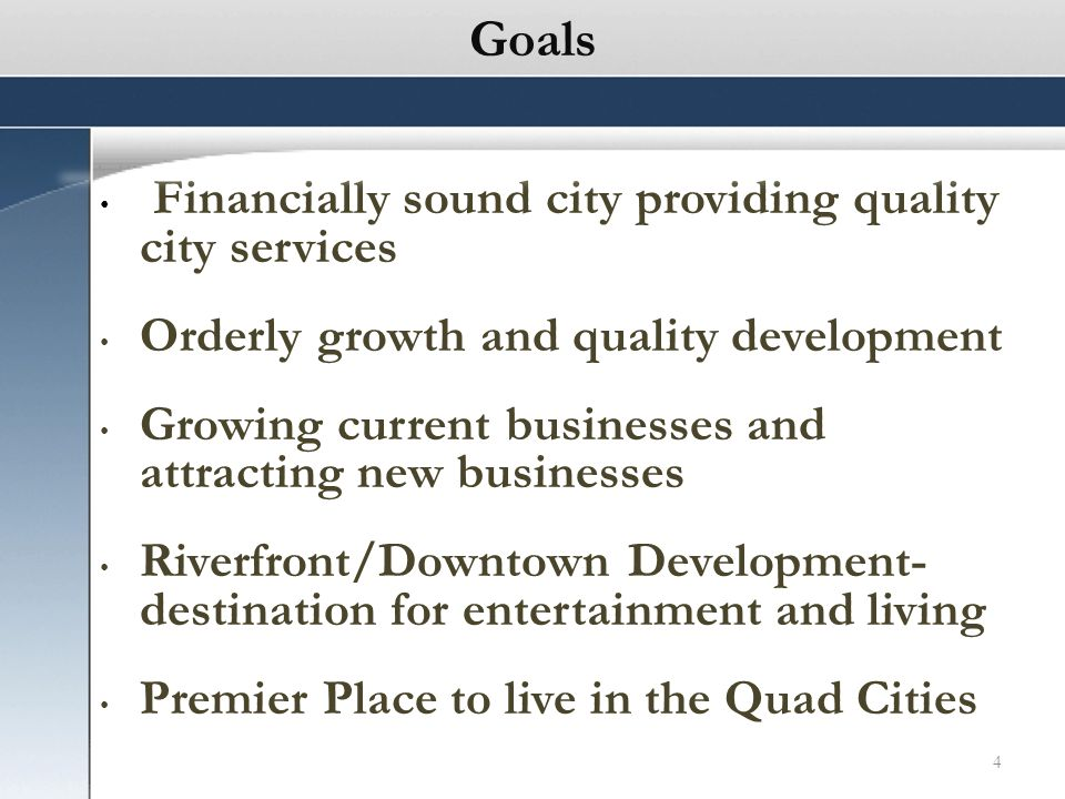 4 Financially sound city providing quality city services Orderly growth and quality development Growing current businesses and attracting new businesses Riverfront/Downtown Development- destination for entertainment and living Premier Place to live in the Quad Cities Goals