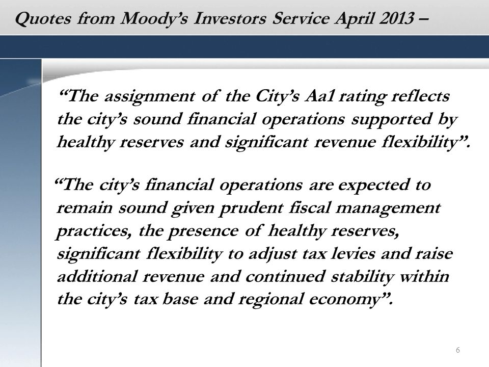 6 The assignment of the City's Aa1 rating reflects the city's sound financial operations supported by healthy reserves and significant revenue flexibility .