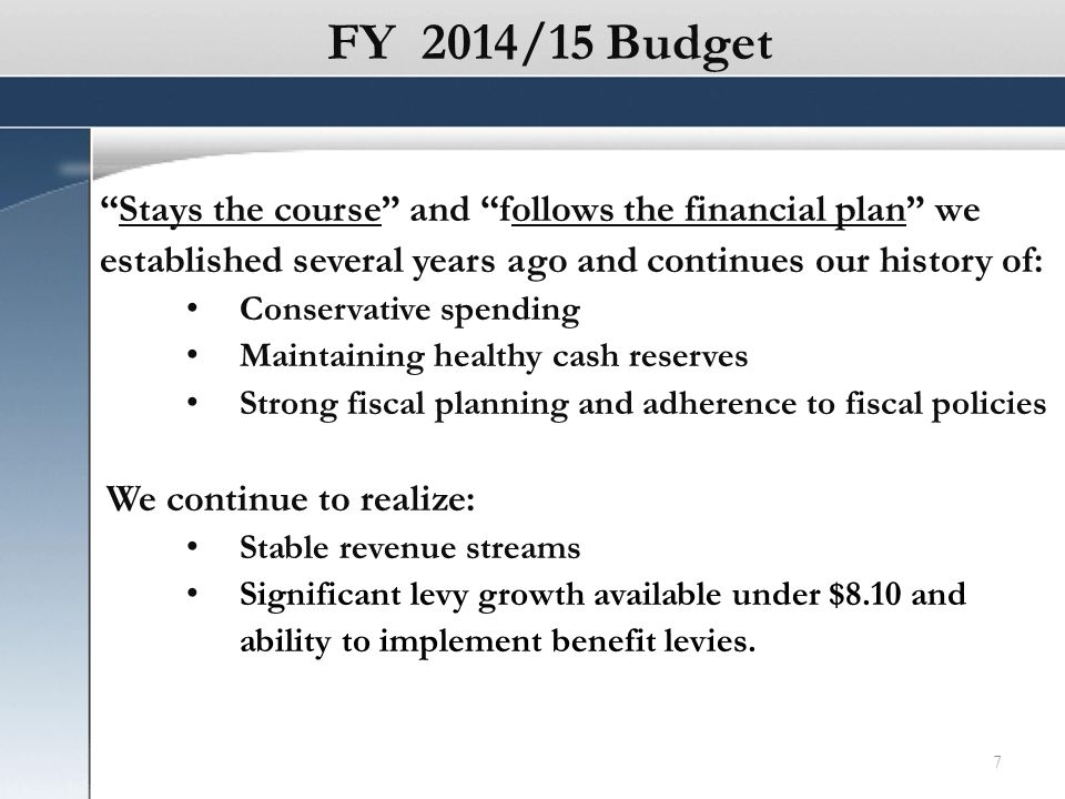 FY 2014/15 Budget Stays the course and follows the financial plan we established several years ago and continues our history of: Conservative spending Maintaining healthy cash reserves Strong fiscal planning and adherence to fiscal policies We continue to realize: Stable revenue streams Significant levy growth available under $8.10 and ability to implement benefit levies.