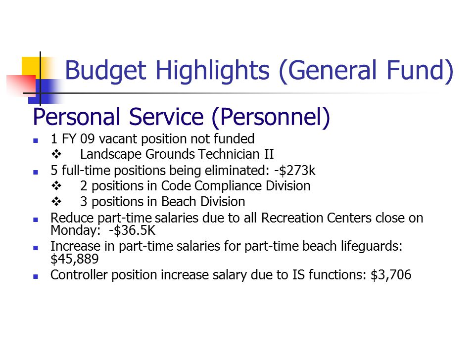 Budget Highlights (General Fund) Personal Service (Personnel) 1 FY 09 vacant position not funded  Landscape Grounds Technician II 5 full-time positions being eliminated: -$273k  2 positions in Code Compliance Division  3 positions in Beach Division Reduce part-time salaries due to all Recreation Centers close on Monday: -$36.5K Increase in part-time salaries for part-time beach lifeguards: $45,889 Controller position increase salary due to IS functions: $3,706