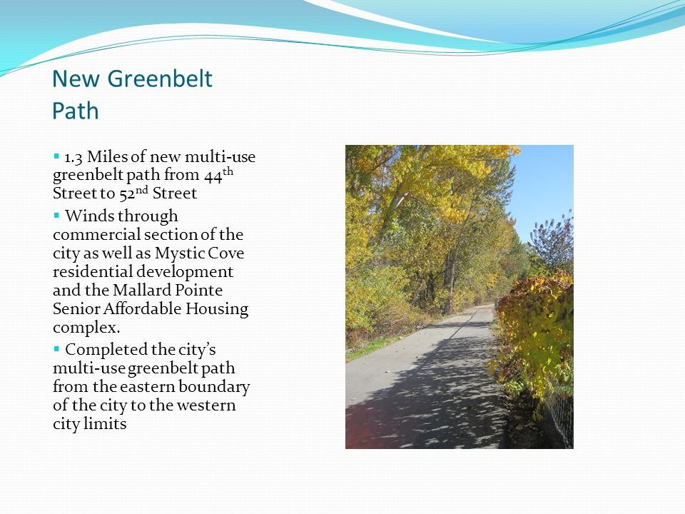 New Greenbelt Path  1.3 Miles of new multi-use greenbelt path from 44 th Street to 52 nd Street  Winds through commercial section of the city as well as Mystic Cove residential development and the Mallard Pointe Senior Affordable Housing complex.