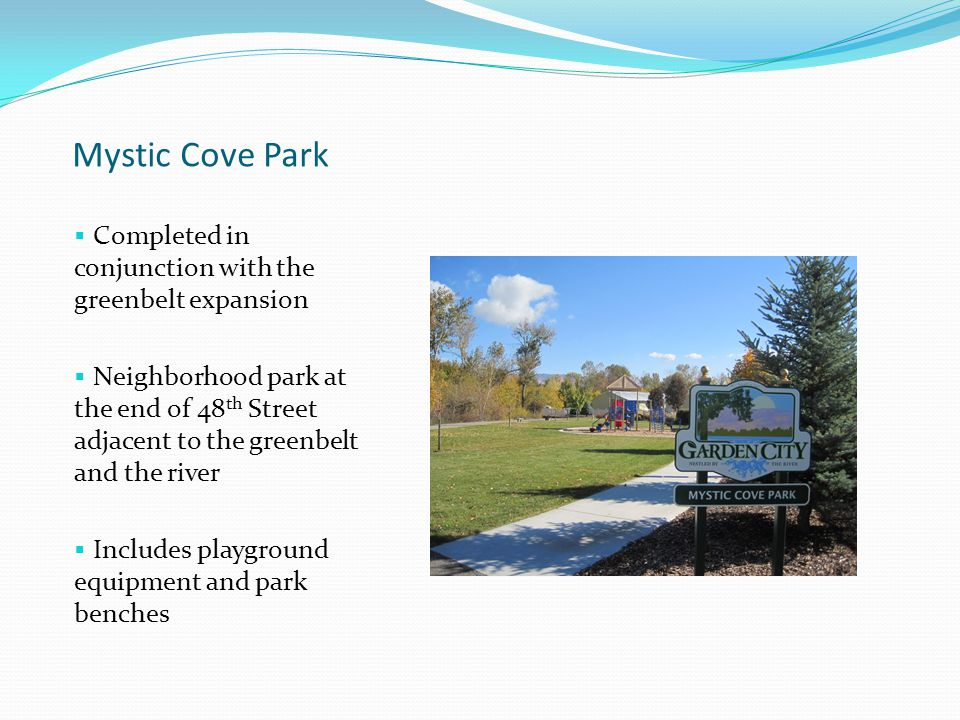 Mystic Cove Park  Completed in conjunction with the greenbelt expansion  Neighborhood park at the end of 48 th Street adjacent to the greenbelt and the river  Includes playground equipment and park benches