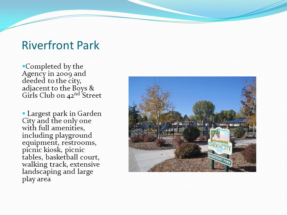 Riverfront Park  Completed by the Agency in 2009 and deeded to the city, adjacent to the Boys & Girls Club on 42 nd Street  Largest park in Garden City and the only one with full amenities, including playground equipment, restrooms, picnic kiosk, picnic tables, basketball court, walking track, extensive landscaping and large play area