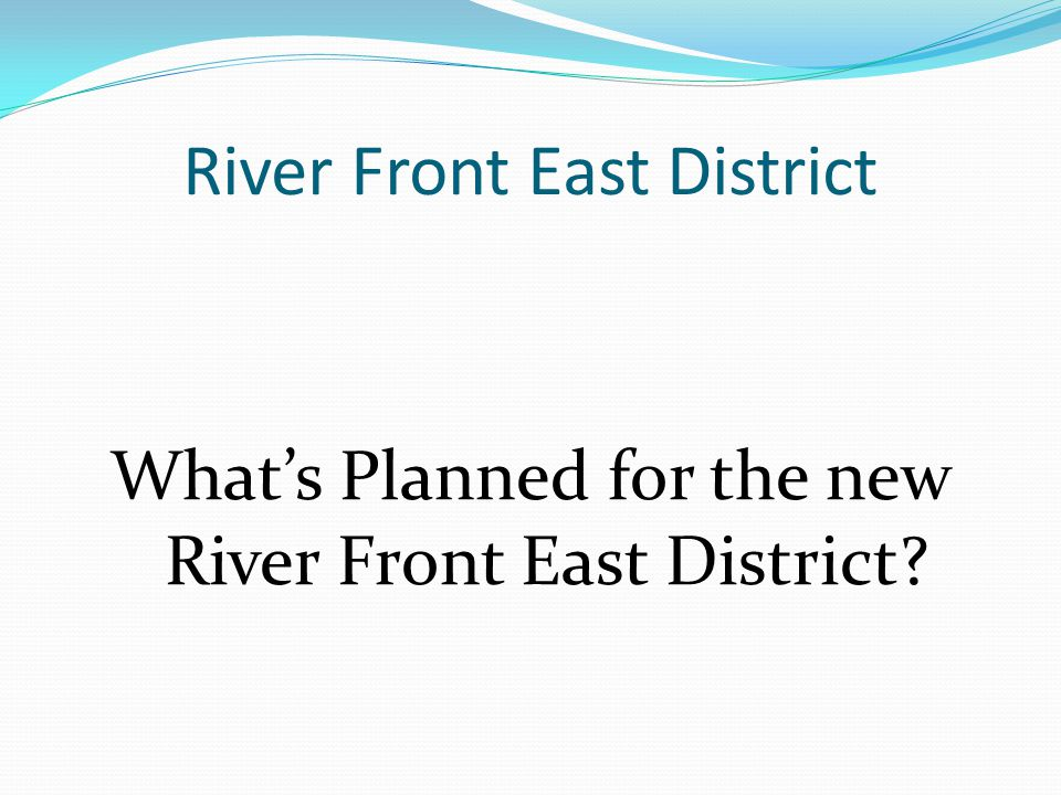 River Front East District What's Planned for the new River Front East District