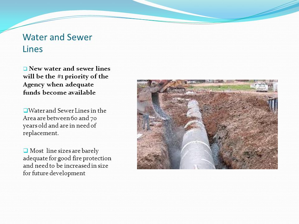 Water and Sewer Lines  New water and sewer lines will be the #1 priority of the Agency when adequate funds become available  Water and Sewer Lines in the Area are between 60 and 70 years old and are in need of replacement.