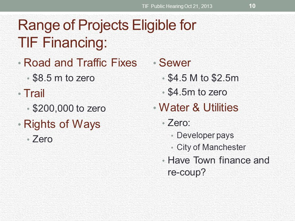 Range of Projects Eligible for TIF Financing: Road and Traffic Fixes $8.5 m to zero Trail $200,000 to zero Rights of Ways Zero Sewer $4.5 M to $2.5m $4.5m to zero Water & Utilities Zero: Developer pays City of Manchester Have Town finance and re-coup.