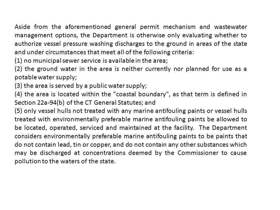 Aside from the aforementioned general permit mechanism and wastewater management options, the Department is otherwise only evaluating whether to authorize vessel pressure washing discharges to the ground in areas of the state and under circumstances that meet all of the following criteria: (1) no municipal sewer service is available in the area; (2) the ground water in the area is neither currently nor planned for use as a potable water supply; (3) the area is served by a public water supply; (4) the area is located within the coastal boundary , as that term is defined in Section 22a-94(b) of the CT General Statutes; and (5) only vessel hulls not treated with any marine antifouling paints or vessel hulls treated with environmentally preferable marine antifouling paints be allowed to be located, operated, serviced and maintained at the facility.