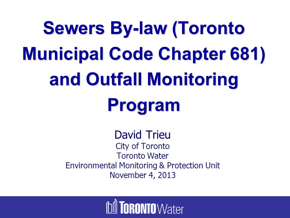 David Trieu City of Toronto Toronto Water Environmental Monitoring & Protection Unit November 4, 2013 Sewers By-law (Toronto Municipal Code Chapter 68