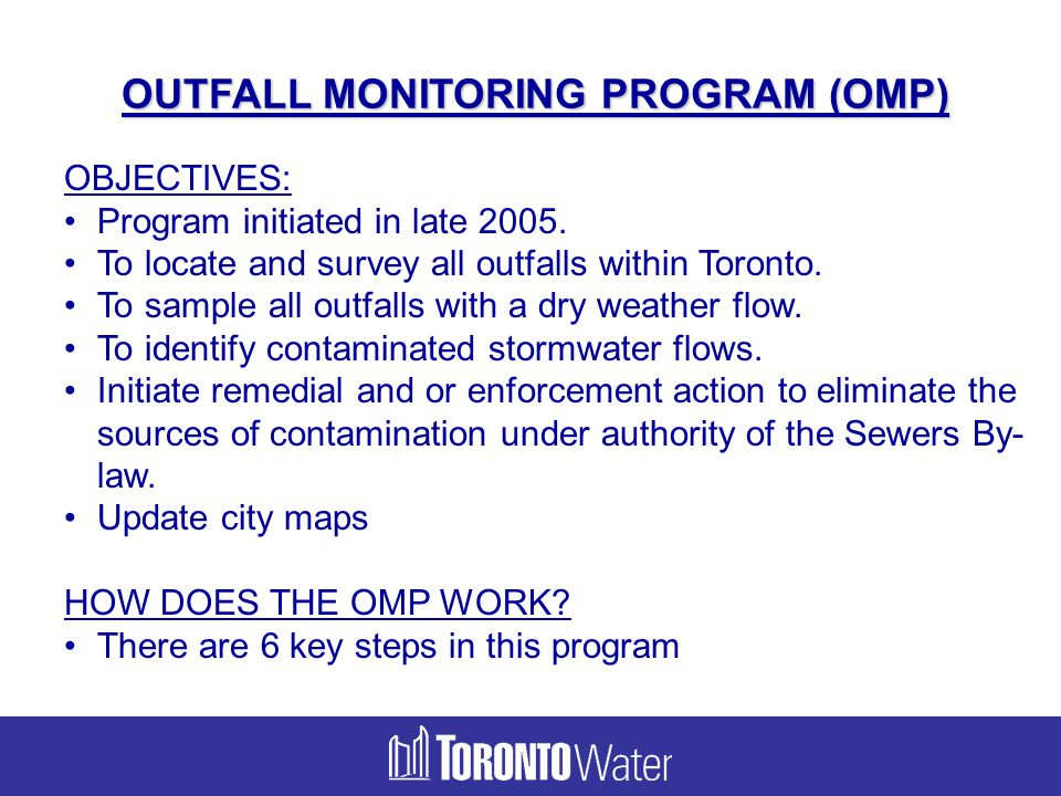 OUTFALL MONITORING PROGRAM (OMP) OBJECTIVES: Program initiated in late 2005. To locate and survey all outfalls within Toronto. To sample all outfalls