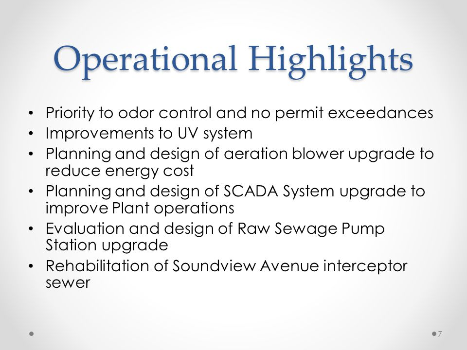 Operational Highlights Priority to odor control and no permit exceedances Improvements to UV system Planning and design of aeration blower upgrade to reduce energy cost Planning and design of SCADA System upgrade to improve Plant operations Evaluation and design of Raw Sewage Pump Station upgrade Rehabilitation of Soundview Avenue interceptor sewer 7