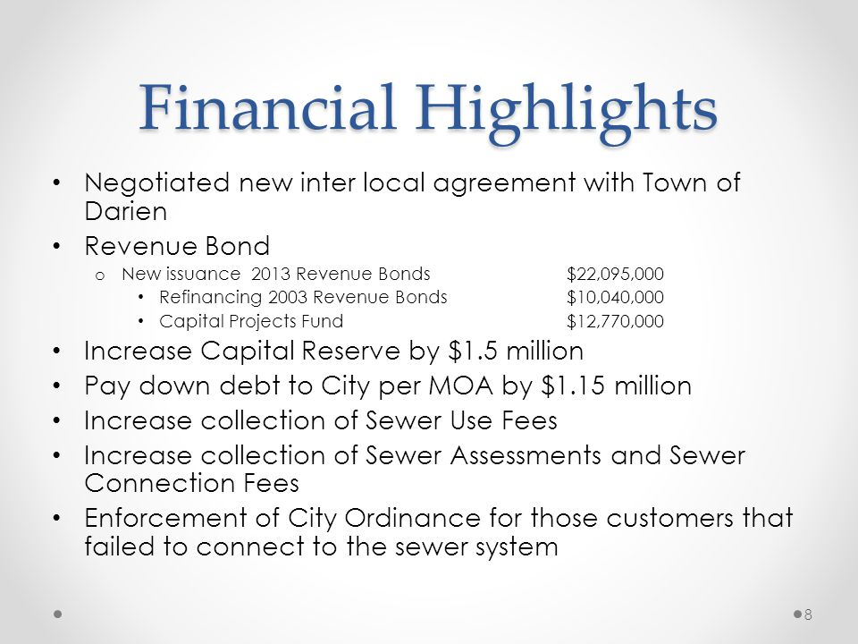 Financial Highlights Negotiated new inter local agreement with Town of Darien Revenue Bond o New issuance 2013 Revenue Bonds $22,095,000 Refinancing 2003 Revenue Bonds $10,040,000 Capital Projects Fund $12,770,000 Increase Capital Reserve by $1.5 million Pay down debt to City per MOA by $1.15 million Increase collection of Sewer Use Fees Increase collection of Sewer Assessments and Sewer Connection Fees Enforcement of City Ordinance for those customers that failed to connect to the sewer system 8