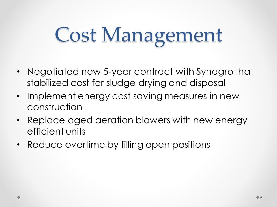 Cost Management Negotiated new 5-year contract with Synagro that stabilized cost for sludge drying and disposal Implement energy cost saving measures in new construction Replace aged aeration blowers with new energy efficient units Reduce overtime by filling open positions 9