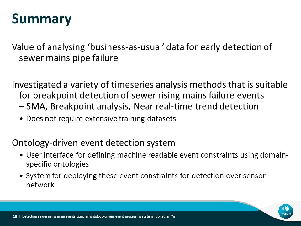 Summary Value of analysing 'business-as-usual' data for early detection of sewer mains pipe failure Investigated a variety of timeseries analysis methods that is suitable for breakpoint detection of sewer rising mains failure events – SMA, Breakpoint analysis, Near real-time trend detection Does not require extensive training datasets Ontology-driven event detection system User interface for defining machine readable event constraints using domain- specific ontologies System for deploying these event constraints for detection over sensor network Detecting sewer rising main events using an ontology-driven event processing system | Jonathan Yu 18 |