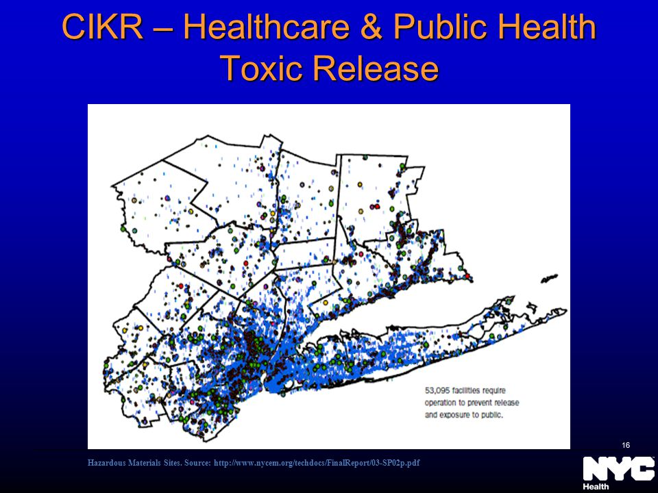 CIKR – Healthcare & Public Health Toxic Release Hazardous Materials Sites. Source: http://www.nycem.org/techdocs/FinalReport/03-SP02p.pdf 16