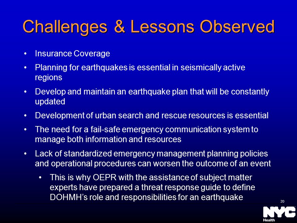 Challenges & Lessons Observed Insurance Coverage Planning for earthquakes is essential in seismically active regions Develop and maintain an earthquake plan that will be constantly updated Development of urban search and rescue resources is essential The need for a fail-safe emergency communication system to manage both information and resources Lack of standardized emergency management planning policies and operational procedures can worsen the outcome of an event This is why OEPR with the assistance of subject matter experts have prepared a threat response guide to define DOHMH's role and responsibilities for an earthquake 20