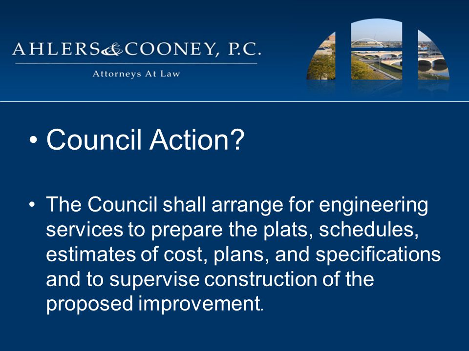 Council Action? The Council shall arrange for engineering services to prepare the plats, schedules, estimates of cost, plans, and specifications and t