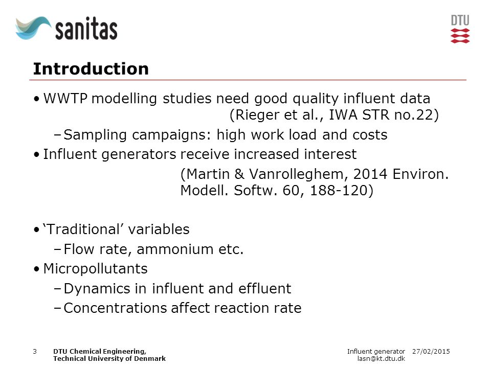 27/02/2015Influent generator lasn@kt.dtu.dk 3DTU Chemical Engineering, Technical University of Denmark Introduction WWTP modelling studies need good quality influent data (Rieger et al., IWA STR no.22) –Sampling campaigns: high work load and costs Influent generators receive increased interest (Martin & Vanrolleghem, 2014 Environ.
