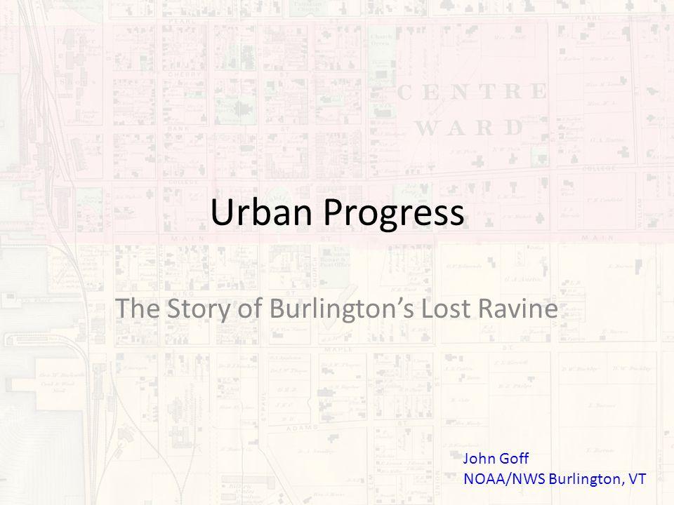 Urban Progress The Story of Burlington's Lost Ravine John Goff NOAA/NWS Burlington, VT