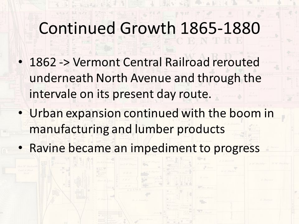 Continued Growth 1865-1880 1862 -> Vermont Central Railroad rerouted underneath North Avenue and through the intervale on its present day route. Urban