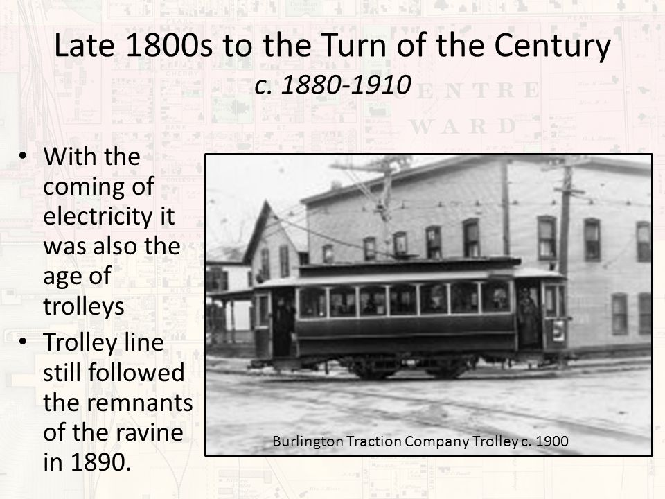 Late 1800s to the Turn of the Century c. 1880-1910 With the coming of electricity it was also the age of trolleys Trolley line still followed the remn