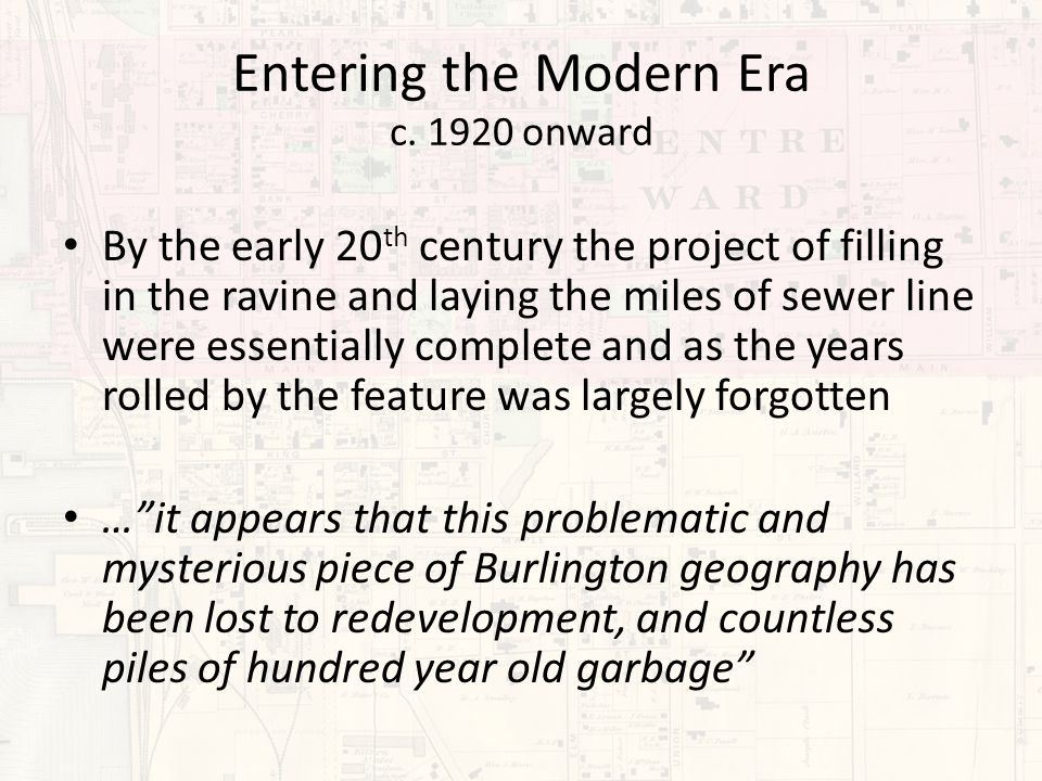 Entering the Modern Era c. 1920 onward By the early 20 th century the project of filling in the ravine and laying the miles of sewer line were essenti