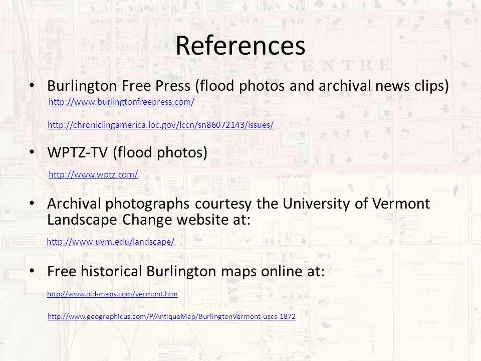 References Burlington Free Press (flood photos and archival news clips) http://www.burlingtonfreepress.com/ http://chroniclingamerica.loc.gov/lccn/sn86072143/issues/ WPTZ-TV (flood photos) http://www.wptz.com/ Archival photographs courtesy the University of Vermont Landscape Change website at: http://www.uvm.edu/landscape/ Free historical Burlington maps online at: http://www.old-maps.com/vermont.htm http://www.geographicus.com/P/AntiqueMap/BurlingtonVermont-uscs-1872