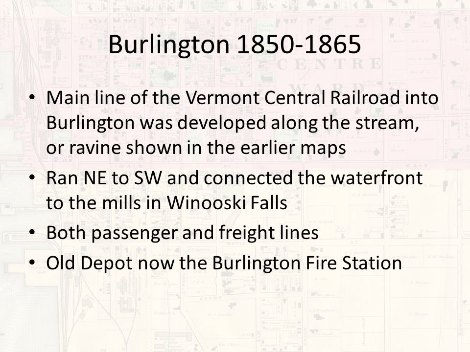 Burlington 1850-1865 Main line of the Vermont Central Railroad into Burlington was developed along the stream, or ravine shown in the earlier maps Ran NE to SW and connected the waterfront to the mills in Winooski Falls Both passenger and freight lines Old Depot now the Burlington Fire Station