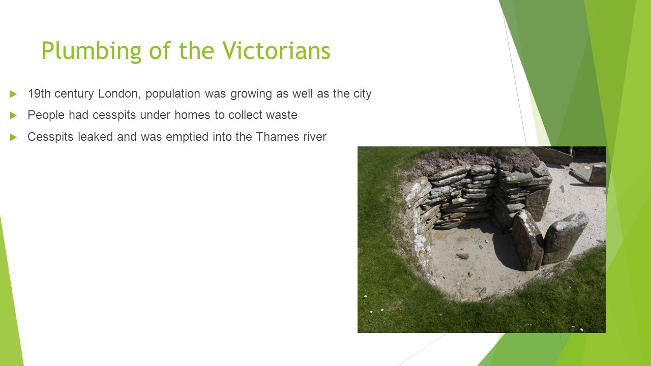 Plumbing of the Victorians  19th century London, population was growing as well as the city  People had cesspits under homes to collect waste  Cesspits leaked and was emptied into the Thames river