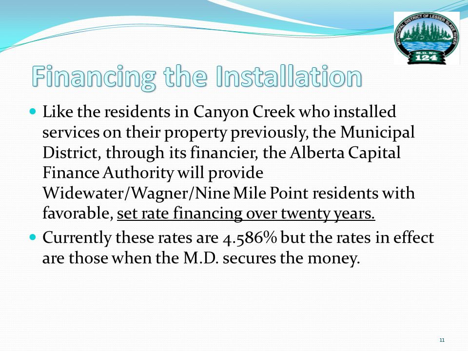 Like the residents in Canyon Creek who installed services on their property previously, the Municipal District, through its financier, the Alberta Capital Finance Authority will provide Widewater/Wagner/Nine Mile Point residents with favorable, set rate financing over twenty years.