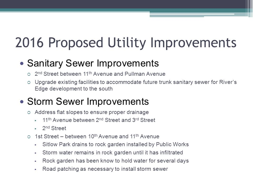 2016 Proposed Utility Improvements Sanitary Sewer Improvements  2 nd Street between 11 th Avenue and Pullman Avenue  Upgrade existing facilities to accommodate future trunk sanitary sewer for River's Edge development to the south Storm Sewer Improvements  Address flat slopes to ensure proper drainage  11 th Avenue between 2 nd Street and 3 rd Street  2 nd Street  1st Street – between 10 th Avenue and 11 th Avenue  Sitlow Park drains to rock garden installed by Public Works  Storm water remains in rock garden until it has infiltrated  Rock garden has been know to hold water for several days  Road patching as necessary to install storm sewer