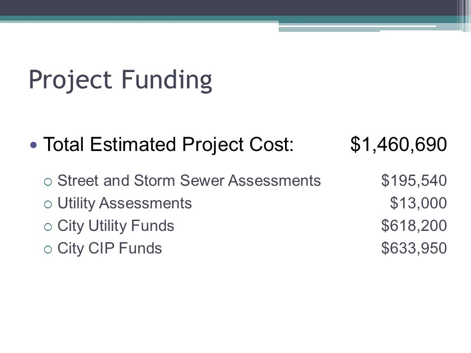 Project Funding Total Estimated Project Cost:$1,460,690  Street and Storm Sewer Assessments$195,540  Utility Assessments$13,000  City Utility Funds