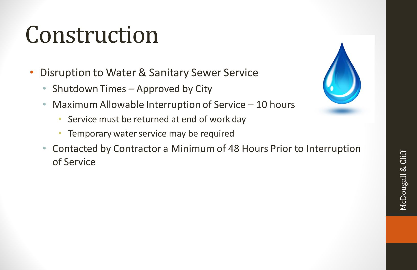 Construction Disruption to Water & Sanitary Sewer Service Shutdown Times – Approved by City Maximum Allowable Interruption of Service – 10 hours Service must be returned at end of work day Temporary water service may be required Contacted by Contractor a Minimum of 48 Hours Prior to Interruption of Service McDougall & Cliff